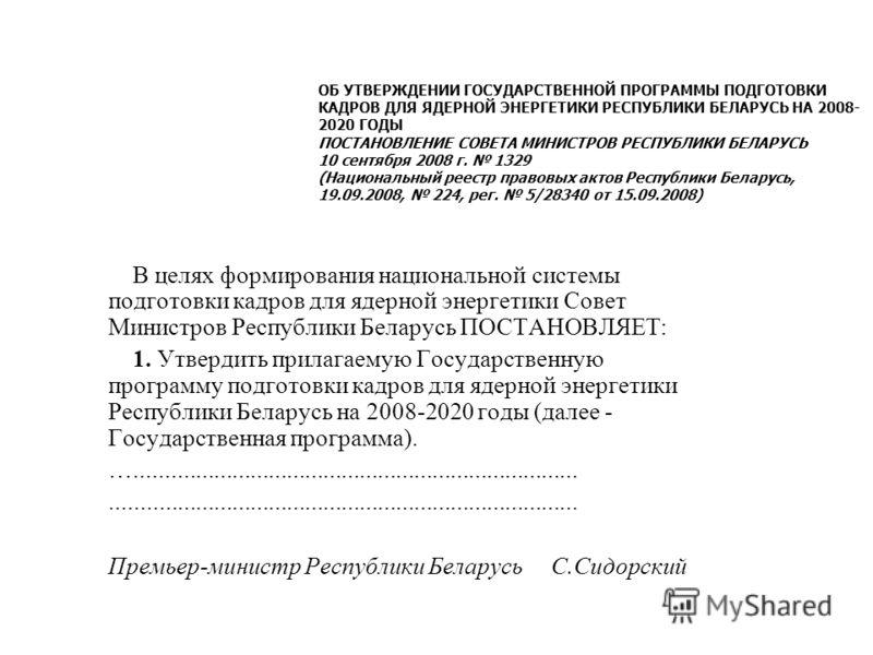 В целях формирования национальной системы подготовки кадров для ядерной энергетики Совет Министров Республики Беларусь ПОСТАНОВЛЯЕТ: 1. Утвердить прилагаемую Государственную программу подготовки кадров для ядерной энергетики Республики Беларусь на 20