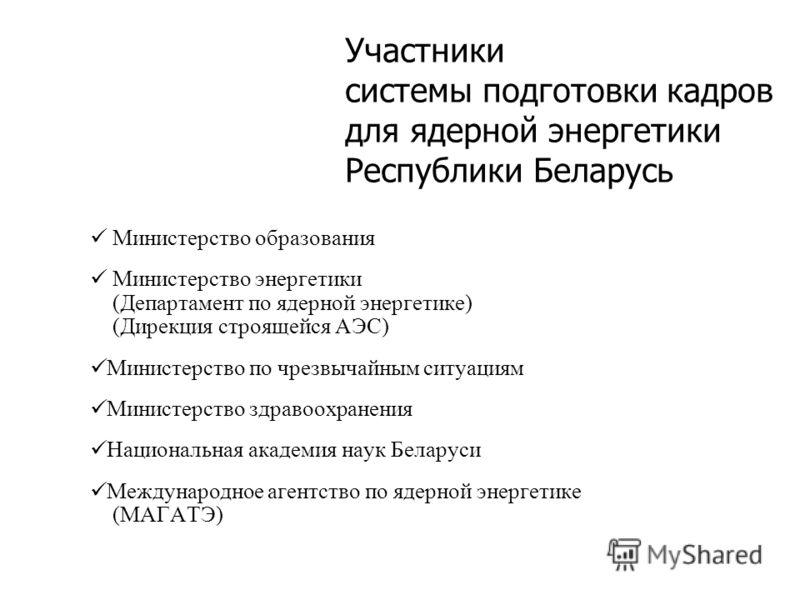 Участники системы подготовки кадров для ядерной энергетики Республики Беларусь Министерство образования Министерство энергетики (Департамент по ядерной энергетике) (Дирекция строящейся АЭС) Министерство по чрезвычайным ситуациям Министерство здравоох