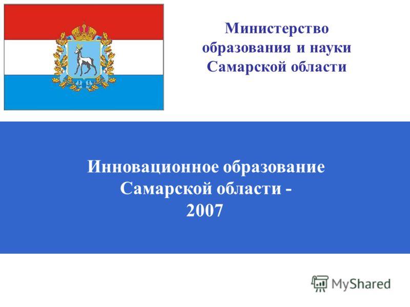 Инновационное образование Самарской области - 2007 Министерство образования и науки Самарской области
