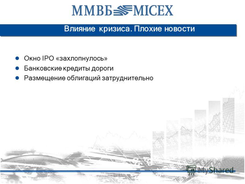 Влияние кризиса. Плохие новости Окно IPO «захлопнулось» Банковские кредиты дороги Размещение облигаций затруднительно