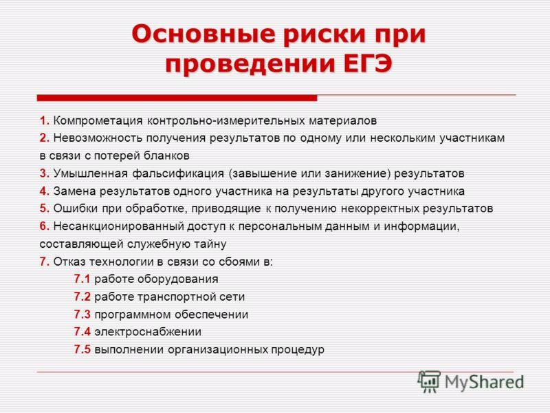 Основные риски при проведении ЕГЭ 1. Компрометация контрольно-измерительных материалов 2. Невозможность получения результатов по одному или нескольким участникам в связи с потерей бланков 3. Умышленная фальсификация (завышение или занижение) результа