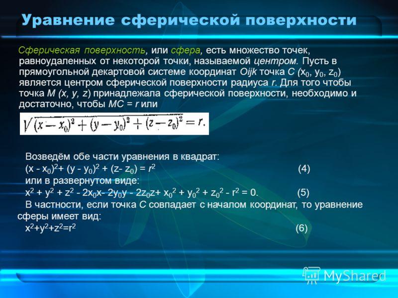 Уравнение сферической поверхности Сферическая поверхность, или сфера, есть множество точек, равноудаленных от некоторой точки, называемой центром. Пусть в прямоугольной декартовой системе координат Oijk точка С (х 0, у 0, z 0 ) является центром сфери