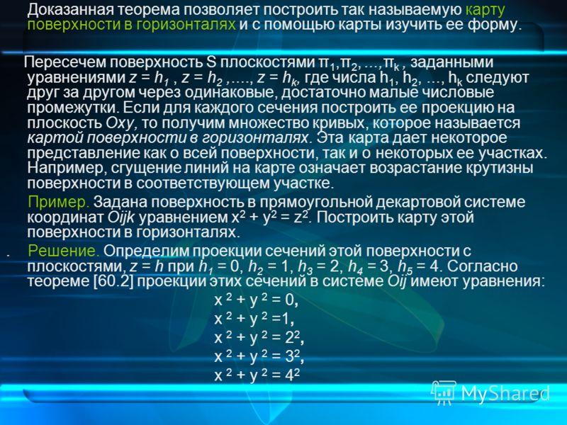 Доказанная теорема позволяет построить так называемую карту поверхности в горизонталях и с помощью карты изучить ее форму. Пересечем поверхность S плоскостями π 1,π 2,...,π k, заданными уравнениями z = h 1, z = h 2,...., z = h k, где числа h 1, h 2,.
