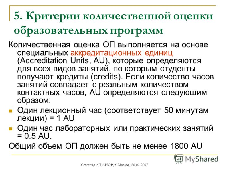 Семинар АЦ АИОР, г. Москва, 28.03.2007 5. Критерии количественной оценки образовательных программ Количественная оценка ОП выполняется на основе специальных аккредитационных единиц (Accreditation Units, AU), которые определяются для всех видов заняти