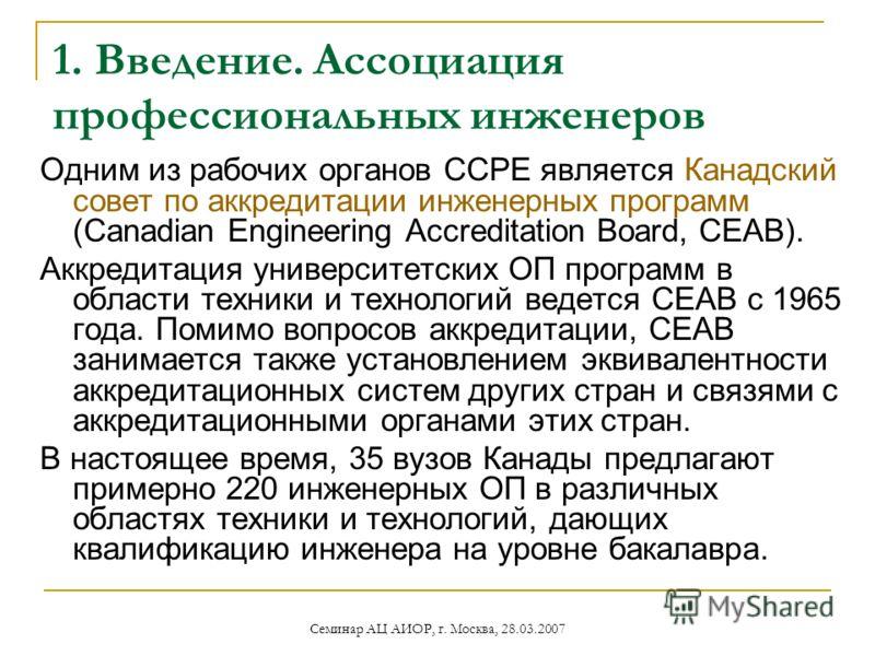 Семинар АЦ АИОР, г. Москва, 28.03.2007 1. Введение. Ассоциация профессиональных инженеров Одним из рабочих органов ССРЕ является Канадский совет по аккредитации инженерных программ (Canadian Engineering Accreditation Board, СЕАВ). Аккредитация универ