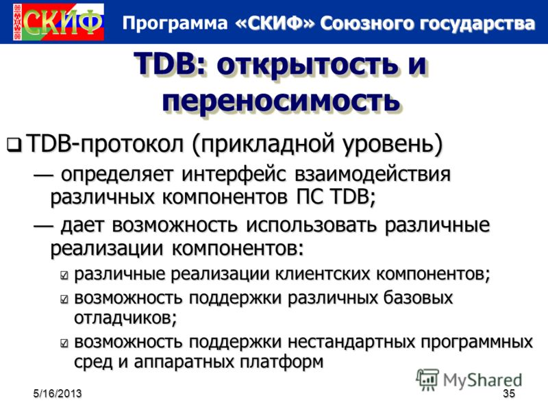 «СКИФ» Союзного государства Программа «СКИФ» Союзного государства 5/16/201335 TDB: открытость и переносимость TDB-протокол (прикладной уровень) TDB-протокол (прикладной уровень) определяет интерфейс взаимодействия различных компонентов ПС TDB; опреде