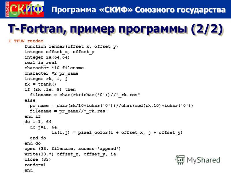 «СКИФ» Союзного государства Программа «СКИФ» Союзного государства 5/16/20137 T-Fortran, пример программы (2/2) C TFUN render function render(offset_x, offset_y) integer offset_x, offset_y integer ia(64,64) real ia_real character *10 filename characte
