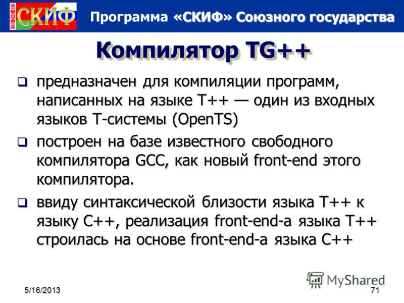 «СКИФ» Союзного государства Программа «СКИФ» Союзного государства 5/16/201371 Компилятор TG++ предназначен для компиляции программ, написанных на языке T++ один из входных языков Т-системы (OpenTS) предназначен для компиляции программ, написанных на