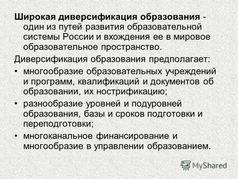 Широкая диверсификация образования - один из путей развития образовательной системы России и вхождения ее в мировое образовательное пространство. Диверсификация образования предполагает: многообразие образовательных учреждений и программ, квалификаци