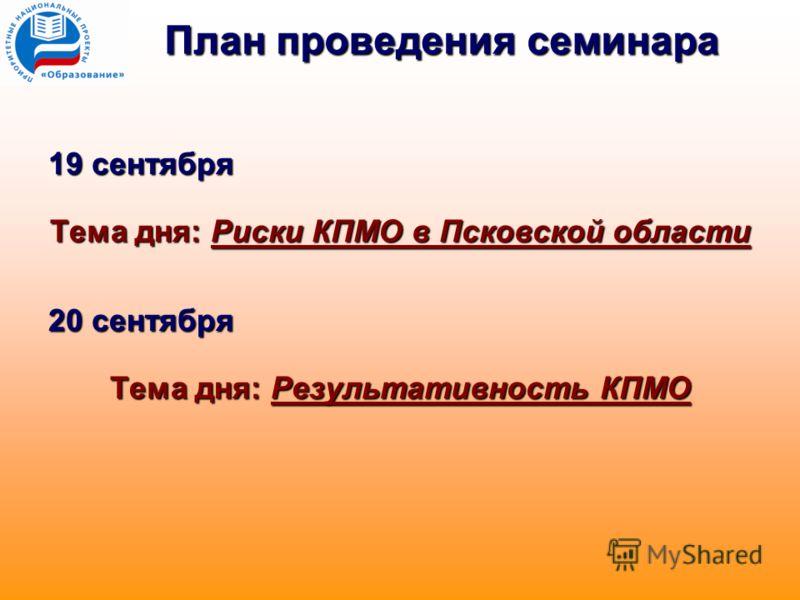 План проведения семинара 19 сентября Тема дня: Риски КПМО в Псковской области 20 сентября Тема дня: Результативность КПМО