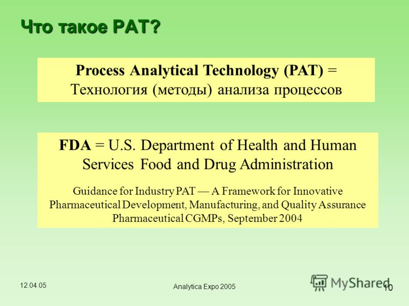 12.04.05 10 Analytica Expo 2005 Что такое PAT? Process Analytical Technology (PAT) = Технология (методы) анализа процессов FDA = U.S. Department of Health and Human Services Food and Drug Administration Guidance for Industry PAT A Framework for Innov