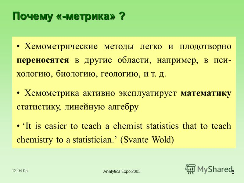 12.04.05 6 Analytica Expo 2005 Почему «-метрика» ? Хемометрические методы легко и плодотворно переносятся в другие области, например, в пси- хологию, биологию, геологию, и т. д. Хемометрика активно эксплуатирует математику статистику, линейную алгебр