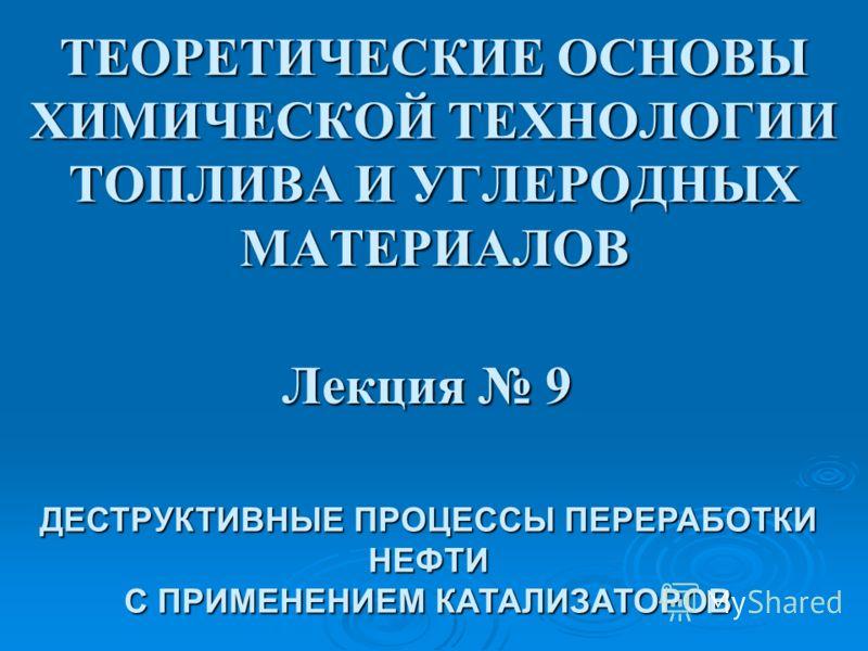ТЕОРЕТИЧЕСКИЕ ОСНОВЫ ХИМИЧЕСКОЙ ТЕХНОЛОГИИ ТОПЛИВА И УГЛЕРОДНЫХ МАТЕРИАЛОВ Лекция 9 ДЕСТРУКТИВНЫЕ ПРОЦЕССЫ ПЕРЕРАБОТКИ НЕФТИ С ПРИМЕНЕНИЕМ КАТАЛИЗАТОРОВ