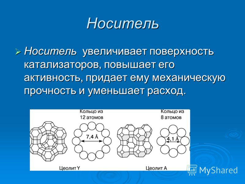 Носитель Носитель увеличивает поверхность катализаторов, повышает его активность, придает ему механическую прочность и уменьшает расход. Носитель увеличивает поверхность катализаторов, повышает его активность, придает ему механическую прочность и уме
