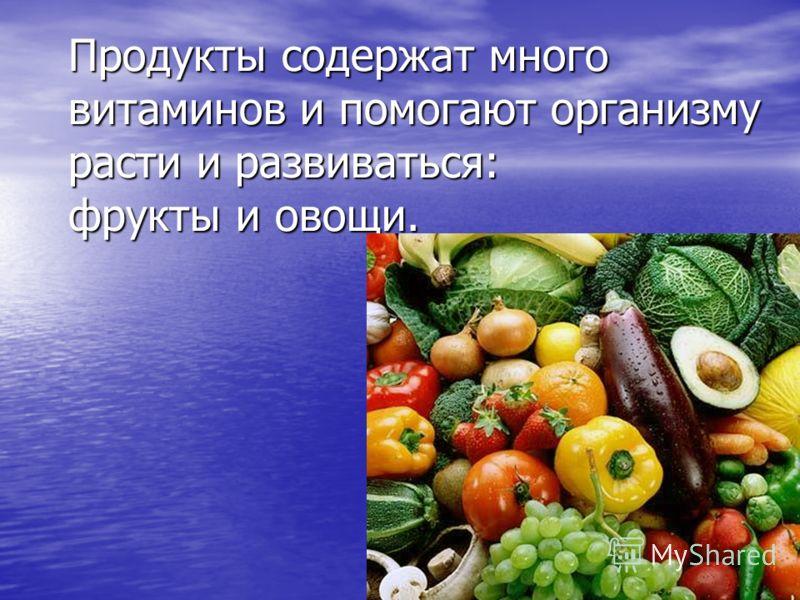 Продукты содержат много витаминов и помогают организму расти и развиваться: фрукты и овощи.