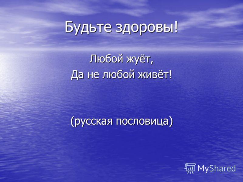 Будьте здоровы! Любой жуёт, Да не любой живёт! (русская пословица)