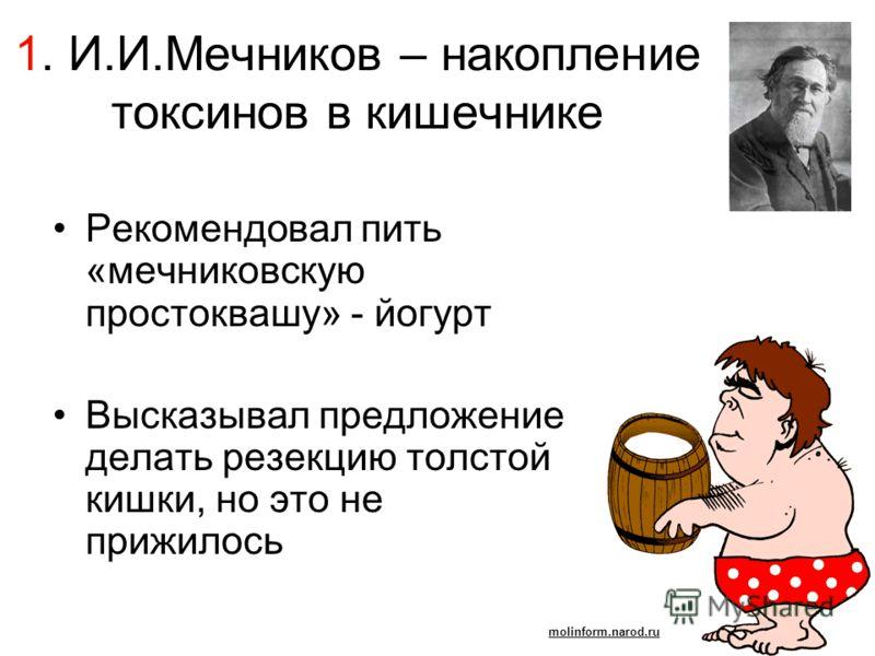 1. И.И.Мечников – накопление токсинов в кишечнике Рекомендовал пить «мечниковскую простоквашу» - йогурт Высказывал предложение делать резекцию толстой кишки, но это не прижилось molinform.narod.ru