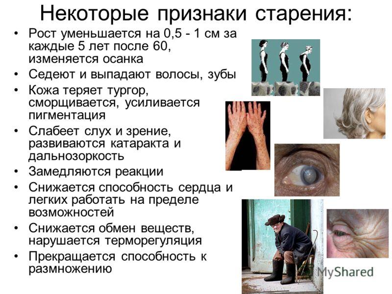 Некоторые признаки старения: Рост уменьшается на 0,5 - 1 см за каждые 5 лет после 60, изменяется осанка Седеют и выпадают волосы, зубы Кожа теряет тургор, сморщивается, усиливается пигментация Слабеет слух и зрение, развиваются катаракта и дальнозорк