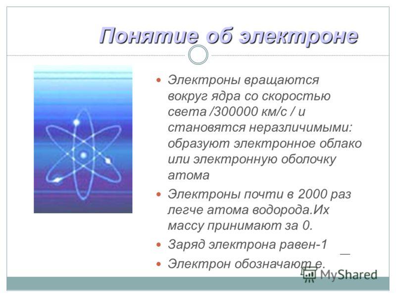 Понятие об электроне Электроны вращаются вокруг ядра со скоростью света /300000 км/с / и становятся неразличимыми: образуют электронное облако или электронную оболочку атома Электроны почти в 2000 раз легче атома водорода.Их массу принимают за 0. Зар