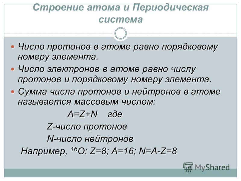 Строение атома и Периодическая система Число протонов в атоме равно порядковому номеру элемента. Число протонов в атоме равно порядковому номеру элемента. Число электронов в атоме равно числу протонов и порядковому номеру элемента. Число электронов в