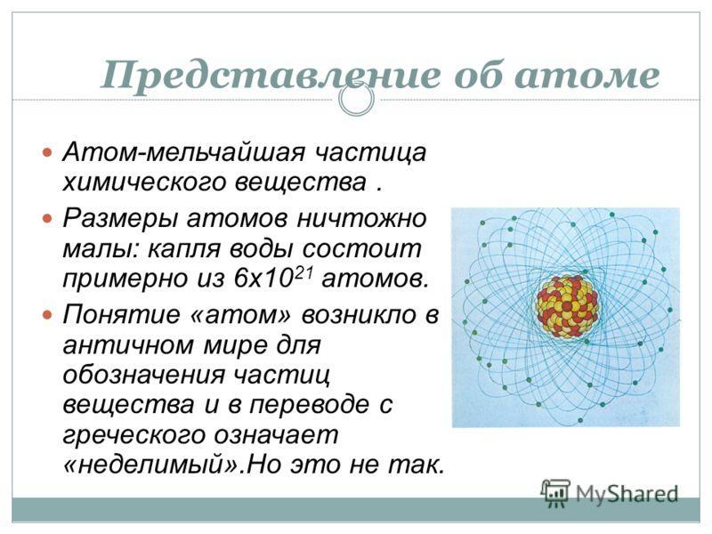 Представление об атоме Атом-мельчайшая частица химического вещества. Размеры атомов ничтожно малы: капля воды состоит примерно из 6х10 21 атомов. Понятие «атом» возникло в античном мире для обозначения частиц вещества и в переводе с греческого означа