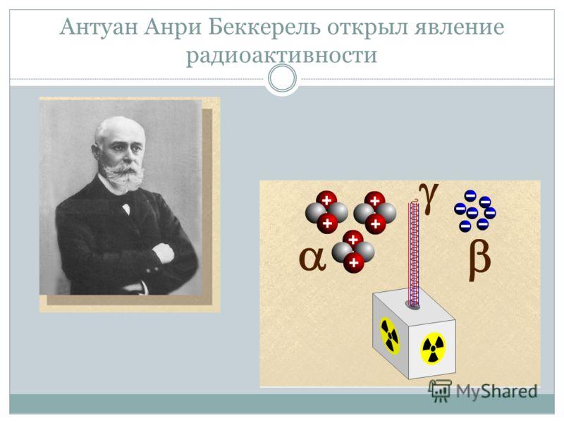 Антуан Анри Беккерель открыл явление радиоактивности
