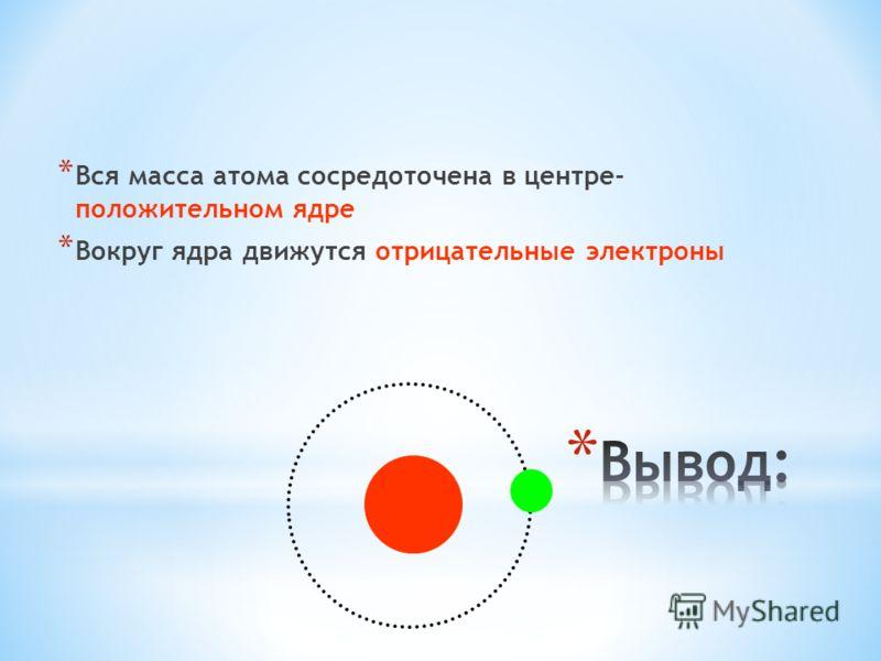 * Вся масса атома сосредоточена в центре- положительном ядре * Вокруг ядра движутся отрицательные электроны