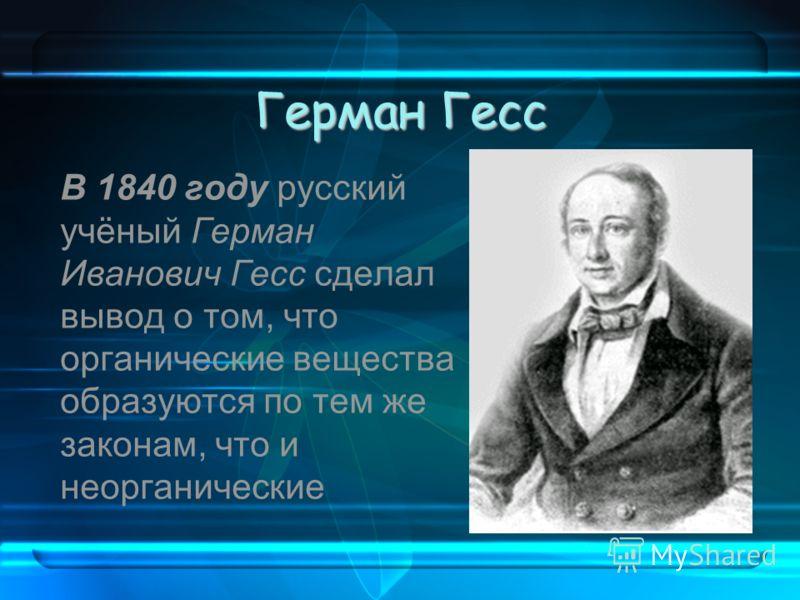 Герман Гесс В 1840 году русский учёный Герман Иванович Гесс сделал вывод о том, что органические вещества образуются по тем же законам, что и неорганические