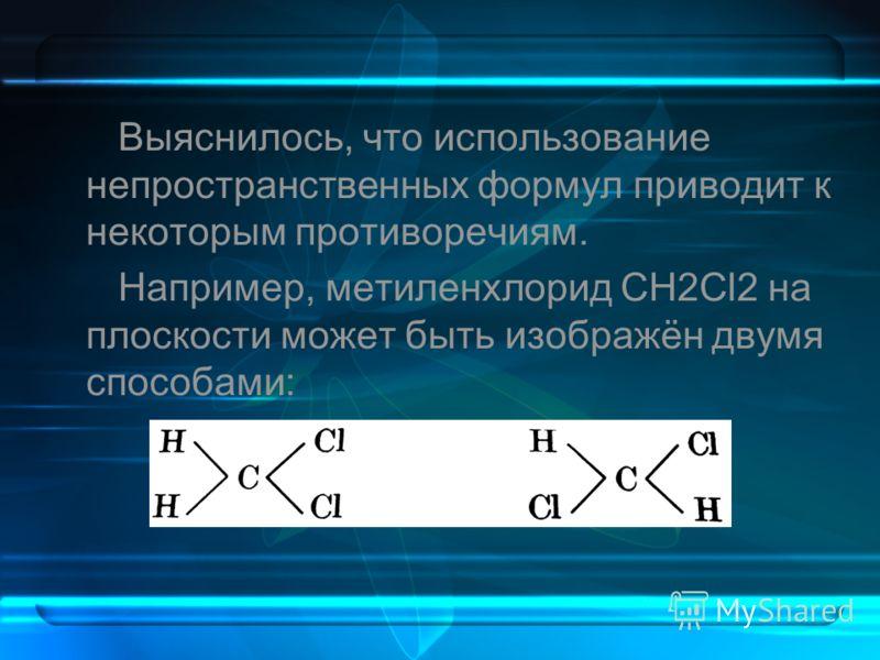 Выяснилось, что использование непространственных формул приводит к некоторым противоречиям. Например, метиленхлорид CH2Cl2 на плоскости может быть изображён двумя способами: