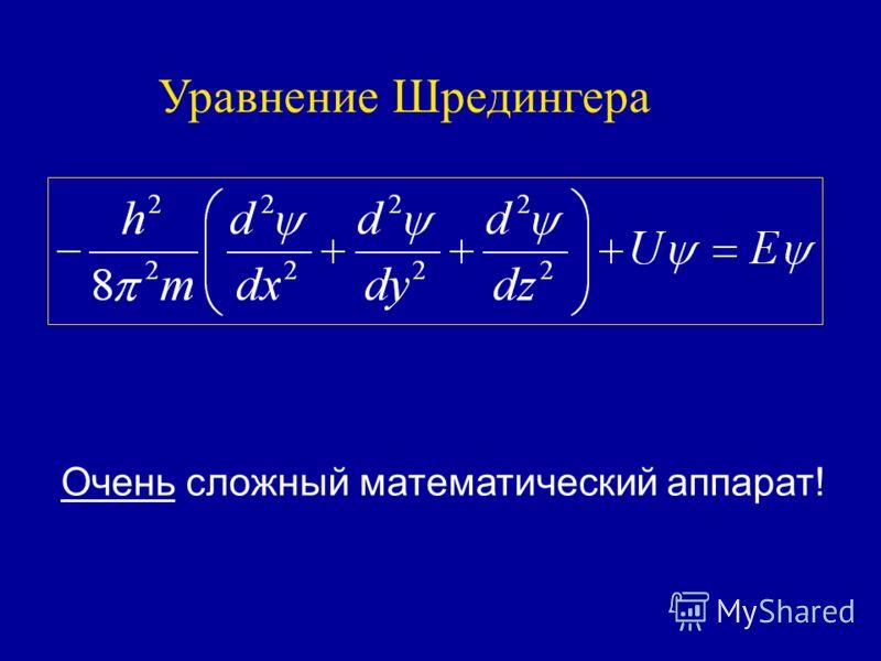 Уравнение Шредингера Очень сложный математический аппарат!