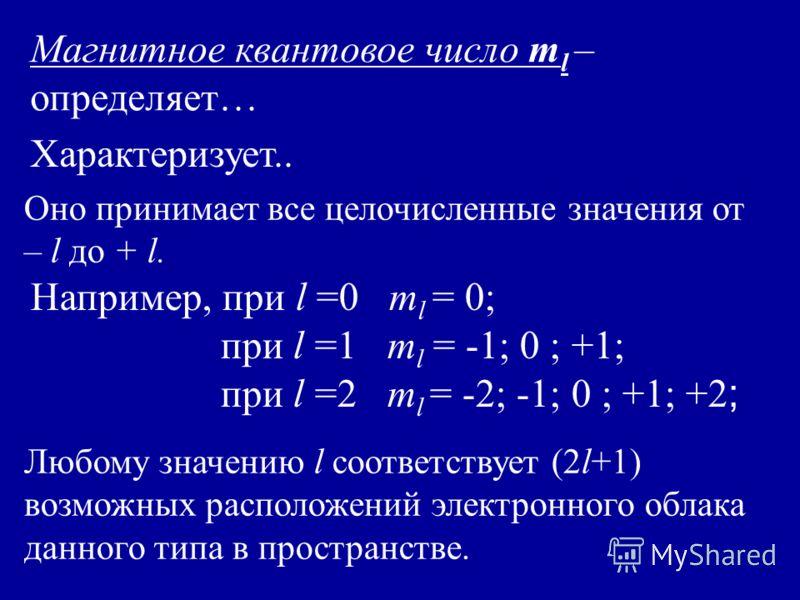 Магнитное квантовое число m l – определяет… Оно принимает все целочисленные значения от – l до + l. Например, при l =0 m l = 0; при l =1 m l = -1; 0 ; +1; при l =2 m l = -2; -1; 0 ; +1; +2 ; Любому значению l соответствует (2l+1) возможных расположен