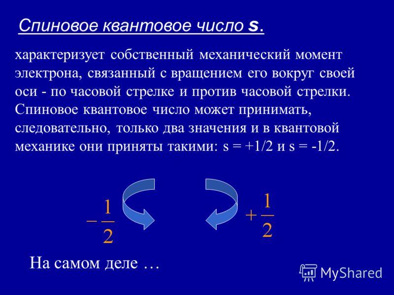 Спиновое квантовое число s. характеризует собственный механический момент электрона, связанный с вращением его вокруг своей оси - по часовой стрелке и против часовой стрелки. Спиновое квантовое число может принимать, следовательно, только два значени