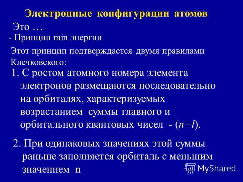 Электронные конфигурации атомов Это … - Принцип min энергии Этот принцип подтверждается двумя правилами Клечковского: 1. С ростом атомного номера элемента электронов размещаются последовательно на орбиталях, характеризуемых возрастанием суммы главног