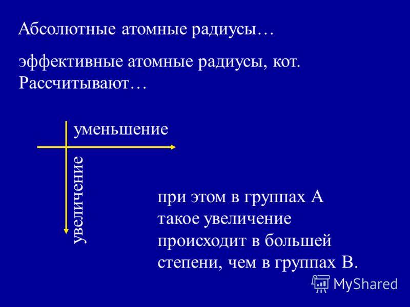 эффективные атомные радиусы, кот. Рассчитывают… Абсолютные атомные радиусы… уменьшение увеличение при этом в группах А такое увеличение происходит в большей степени, чем в группах В.