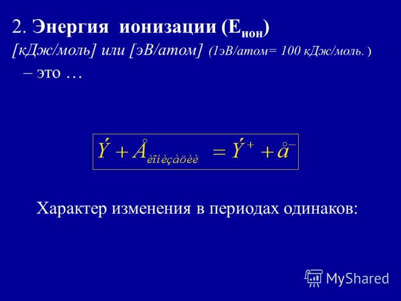 2. Энергия ионизации (Е ион ) [кДж/моль] или [эВ/атом] (1эВ/атом= 100 кДж/моль. ) – это … Характер изменения в периодах одинаков: