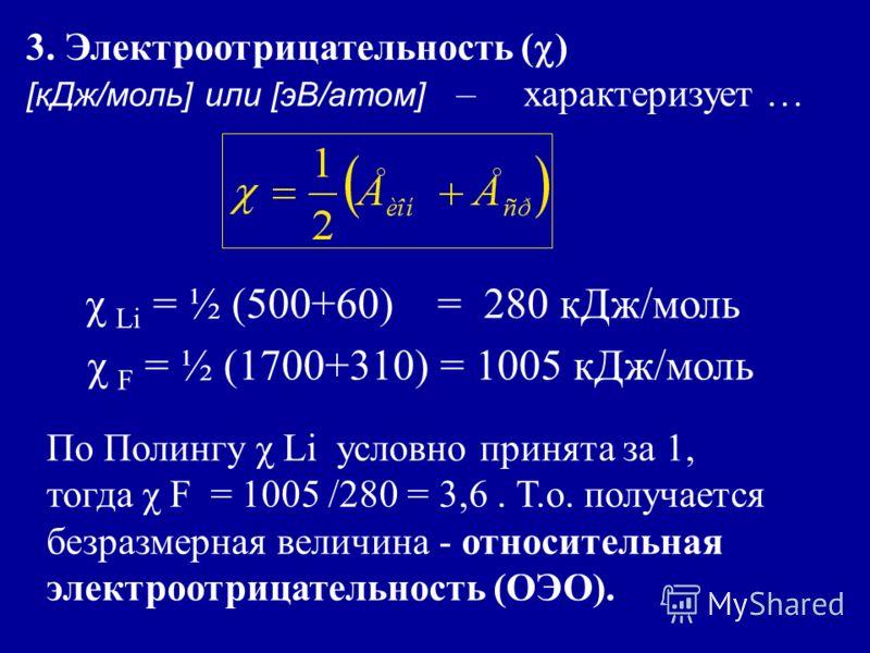 3. Электроотрицательность ( ) [кДж/моль] или [эВ/атом] – характеризует … χ Li = ½ (500+60) = 280 кДж/моль χ F = ½ (1700+310) = 1005 кДж/моль По Полингу χ Li условно принята за 1, тогда χ F = 1005 /280 = 3,6. Т.о. получается безразмерная величина - от