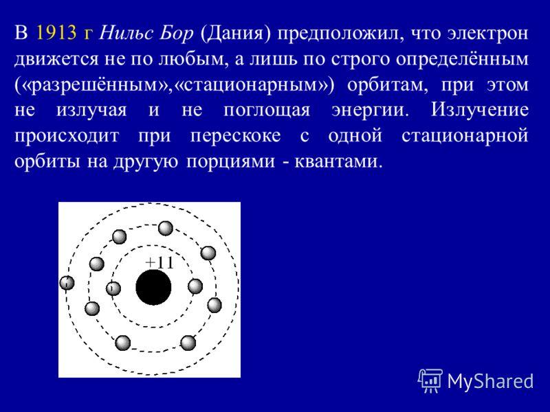 В 1913 г Нильс Бор (Дания) предположил, что электрон движется не по любым, а лишь по строго определённым («разрешённым»,«стационарным») орбитам, при этом не излучая и не поглощая энергии. Излучение происходит при перескоке с одной стационарной орбиты