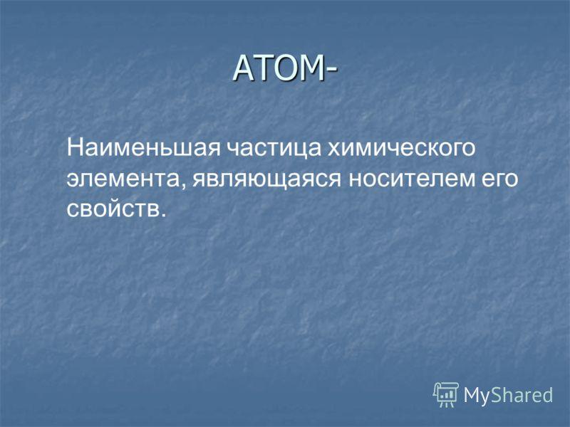 АТОМ- Наименьшая частица химического элемента, являющаяся носителем его свойств.