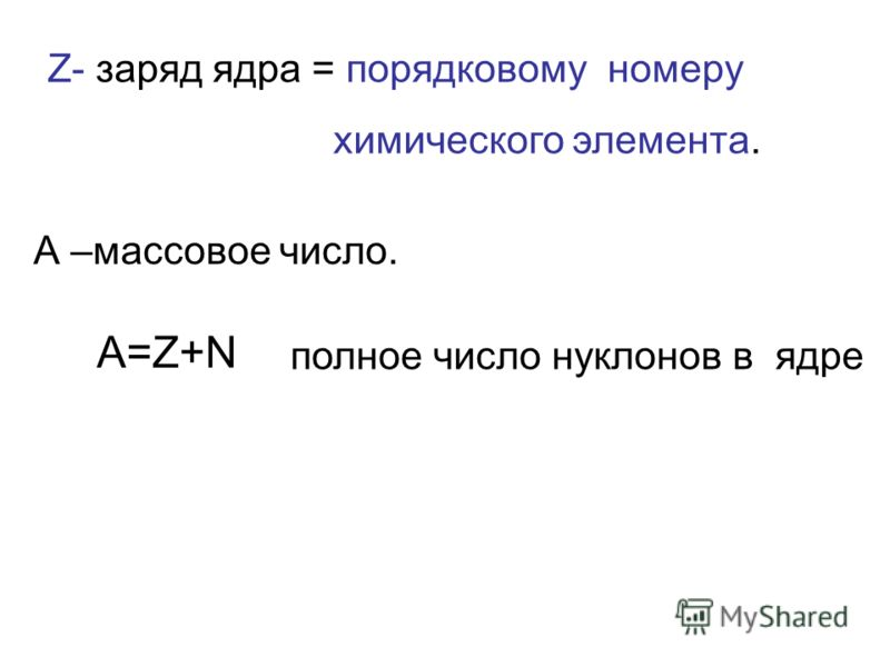 Z- заряд ядра = порядковому номеру химического элемента. А –массовое число. А=Z+N полное число нуклонов в ядре