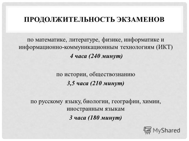 ПРОДОЛЖИТЕЛЬНОСТЬ ЭКЗАМЕНОВ по математике, литературе, физике, информатике и информационно-коммуникационным технологиям (ИКТ) 4 часа (240 минут) по истории, обществознанию 3,5 часа (210 минут) по русскому языку, биологии, географии, химии, иностранны