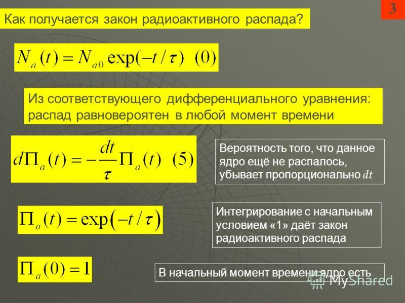 Из соответствующего дифференциального уравнения: распад равновероятен в любой момент времени 3 Вероятность того, что данное ядро ещё не распалось, убывает пропорционально dt Интегрирование с начальным условием «1» даёт закон радиоактивного распада Ка