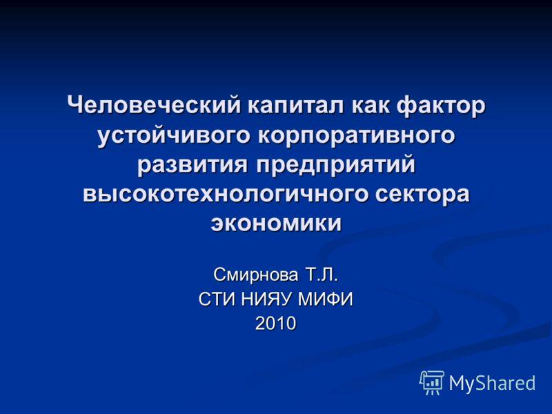 Человеческий капитал как фактор устойчивого корпоративного развития предприятий высокотехнологичного сектора экономики Смирнова Т.Л. СТИ НИЯУ МИФИ 2010