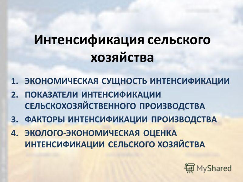 Интенсификация сельского хозяйства 1.ЭКОНОМИЧЕСКАЯ СУЩНОСТЬ ИНТЕНСИФИКАЦИИ 2.ПОКАЗАТЕЛИ ИНТЕНСИФИКАЦИИ СЕЛЬСКОХОЗЯЙСТВЕННОГО ПРОИЗВОДСТВА 3.ФАКТОРЫ ИНТЕНСИФИКАЦИИ ПРОИЗВОДСТВА 4.ЭКОЛОГО-ЭКОНОМИЧЕСКАЯ ОЦЕНКА ИНТЕНСИФИКАЦИИ СЕЛЬСКОГО ХОЗЯЙСТВА