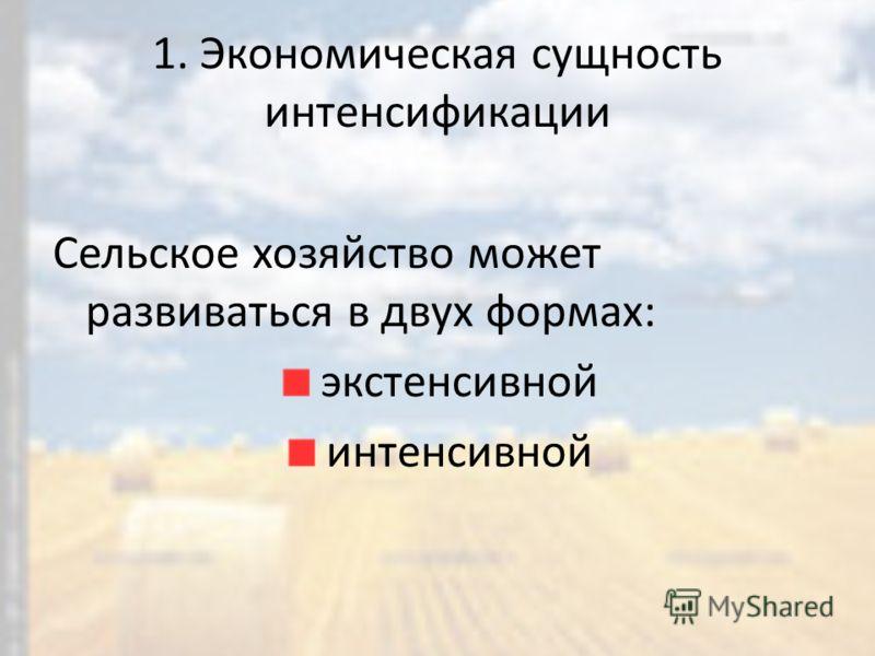 1. Экономическая сущность интенсификации Сельское хозяйство может развиваться в двух формах: экстенсивной интенсивной