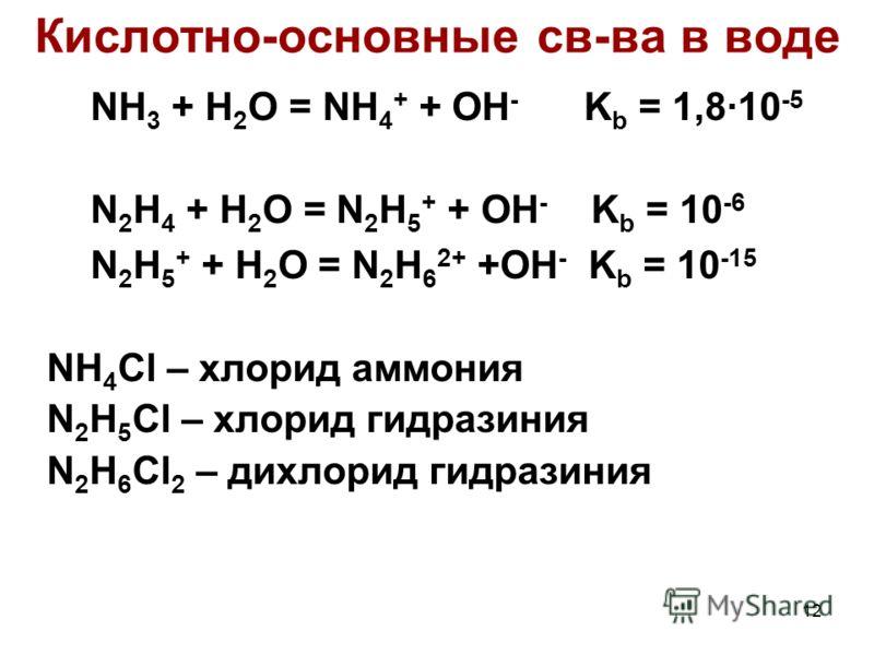 12 Кислотно-основные св-ва в воде NH 3 + H 2 O = NH 4 + + OH - K b = 1,8·10 -5 N 2 H 4 + H 2 O = N 2 H 5 + + OH - K b = 10 -6 N 2 H 5 + + H 2 O = N 2 H 6 2+ +OH - K b = 10 -15 NH 4 Cl – хлорид аммония N 2 H 5 Cl – хлорид гидразиния N 2 H 6 Cl 2 – дих