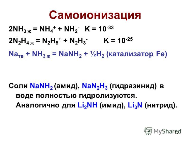 13 Самоионизация 2NH 3 ж = NH 4 + + NH 2 - K = 10 -33 2N 2 H 4 ж = N 2 H 5 + + N 2 H 3 - K = 10 -25 Na тв + NH 3 ж = NaNH 2 + ½H 2 (катализатор Fe) Соли NaNH 2 (амид), NaN 2 H 3 (гидразинид) в воде полностью гидролизуются. Аналогично для Li 2 NH (ими