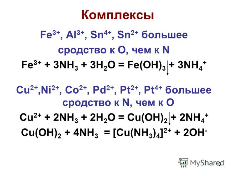 18 Комплексы Fe 3+, Al 3+, Sn 4+, Sn 2+ большее сродство к O, чем к N Fe 3+ + 3NH 3 + 3H 2 O = Fe(OH) 3 + 3NH 4 + Cu 2+,Ni 2+, Co 2+, Pd 2+, Pt 2+, Pt 4+ большее сродство к N, чем к O Cu 2+ + 2NH 3 + 2H 2 O = Cu(OH) 2 + 2NH 4 + Cu(OH) 2 + 4NH 3 = [Cu