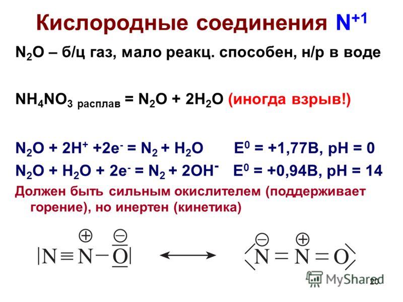 20 Кислородные соединения N +1 N 2 O – б/ц газ, мало реакц. способен, н/р в воде NH 4 NO 3 расплав = N 2 O + 2H 2 O (иногда взрыв!) N 2 O + 2H + +2e - = N 2 + H 2 O E 0 = +1,77B, pH = 0 N 2 O + H 2 O + 2e - = N 2 + 2OH - E 0 = +0,94B, pH = 14 Должен