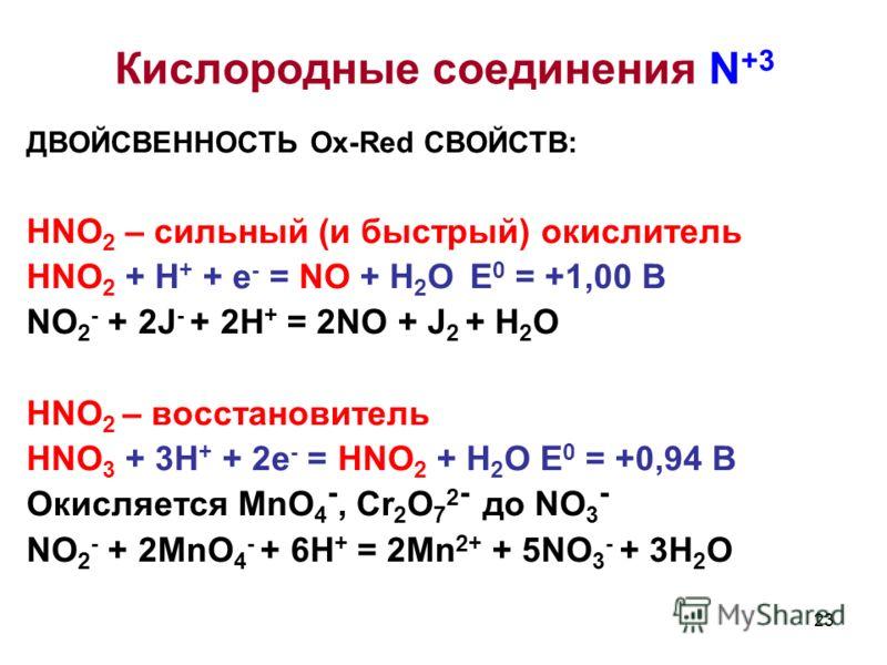 23 ДВОЙСВЕННОСТЬ Ox-Red СВОЙСТВ: HNO 2 – сильный (и быстрый) окислитель HNO 2 + H + + e - = NO + H 2 O E 0 = +1,00 B NO 2 - + 2J - + 2H + = 2NO + J 2 + H 2 O HNO 2 – восстановитель HNO 3 + 3H + + 2e - = HNO 2 + H 2 O E 0 = +0,94 B Окисляется MnO 4 -,