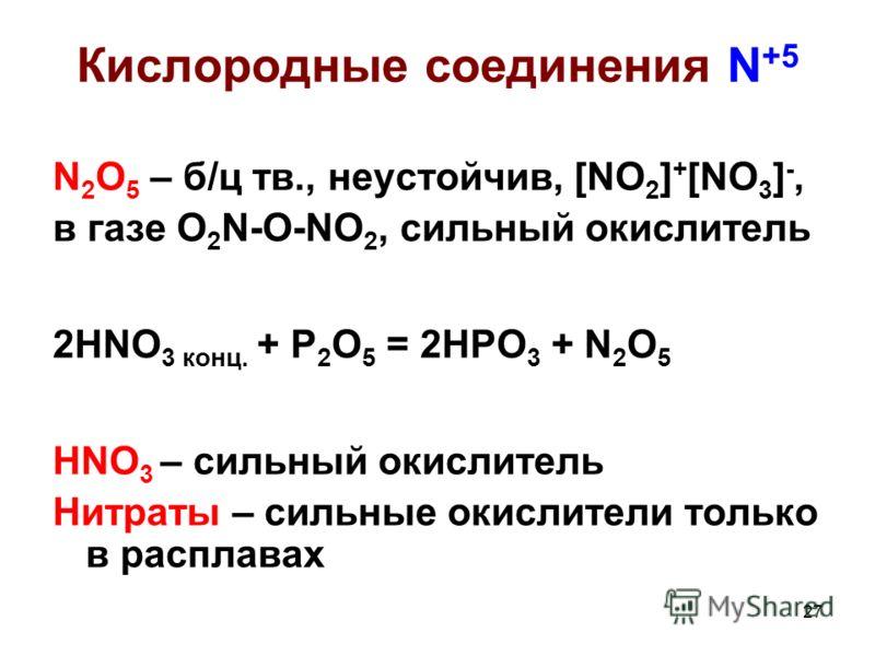 27 Кислородные соединения N +5 N 2 O 5 – б/ц тв., неустойчив, [NO 2 ] + [NO 3 ] -, в газе O 2 N-O-NO 2, сильный окислитель 2HNO 3 конц. + P 2 O 5 = 2HPO 3 + N 2 O 5 HNO 3 – сильный окислитель Нитраты – сильные окислители только в расплавах